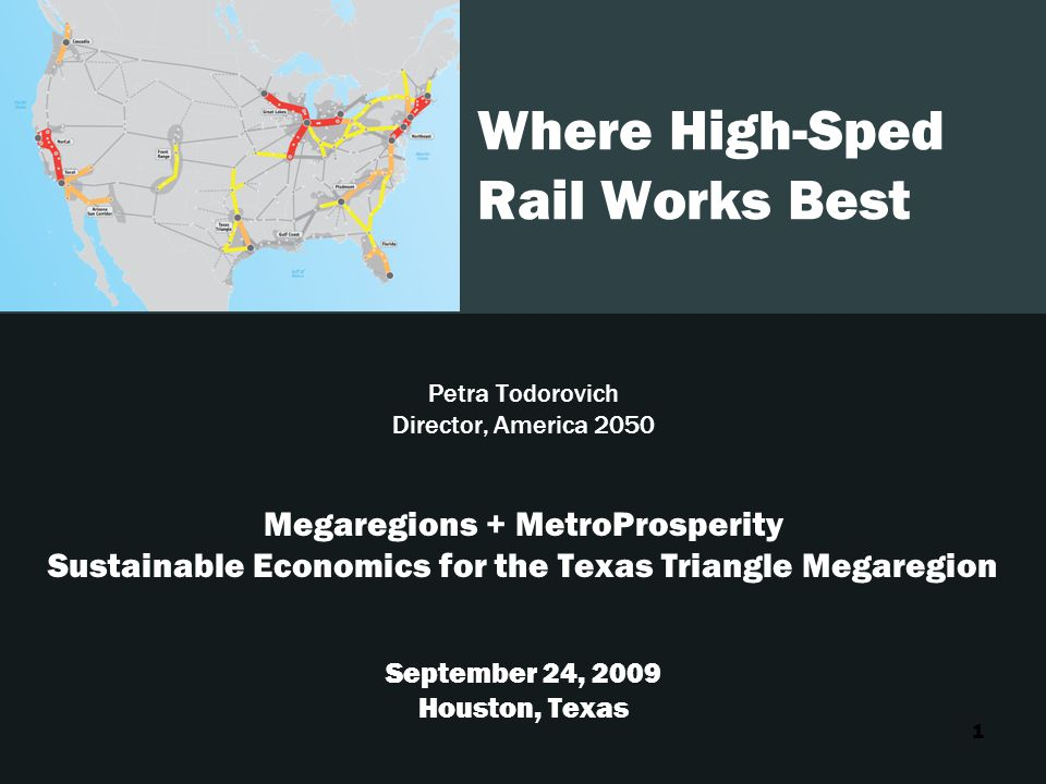 1 Where High-Sped Rail Works Best Petra Todorovich Director, America 2050 Megaregions + MetroProsperity Sustainable Economics for the Texas Triangle Megaregion September 24, 2009 Houston, Texas
