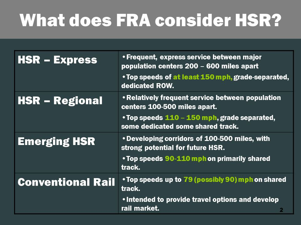 2 What does FRA consider HSR? HSR – Express Frequent, express service between major population centers 200 – 600 miles apart Top speeds of at least 15