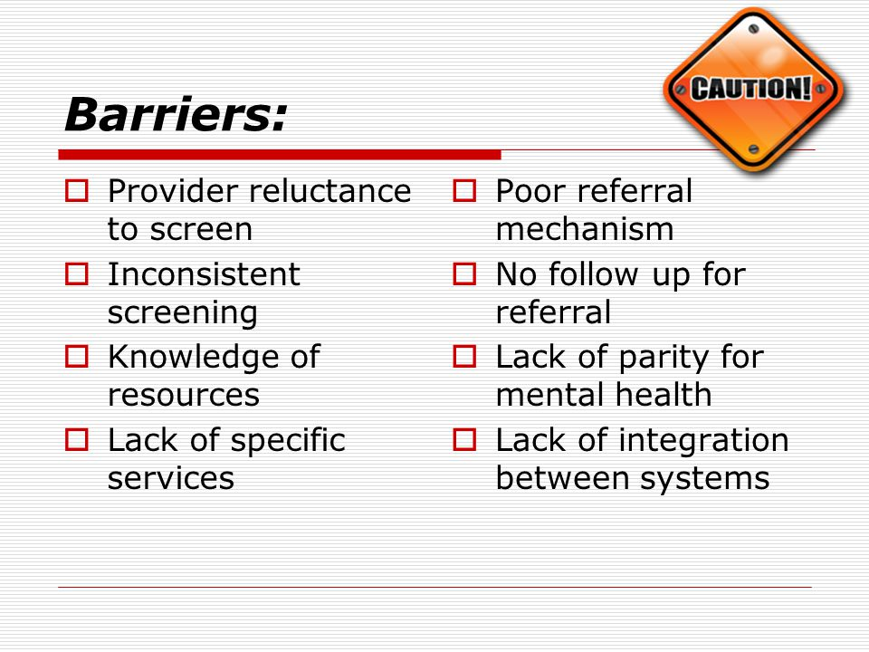 Barriers:  Provider reluctance to screen  Inconsistent screening  Knowledge of resources  Lack of specific services  Poor referral mechanism  No follow up for referral  Lack of parity for mental health  Lack of integration between systems
