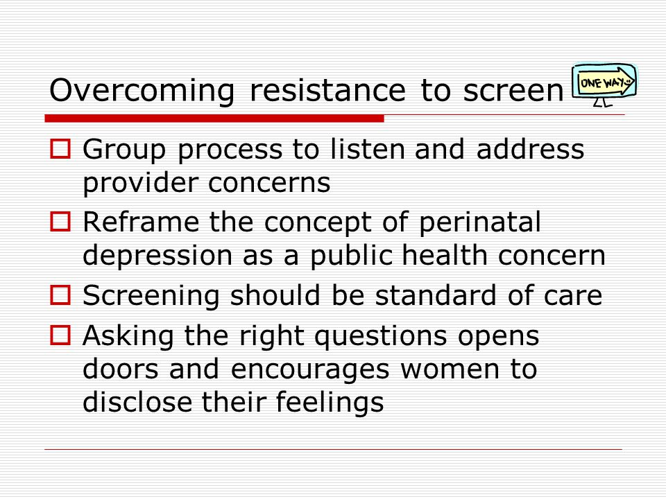 Overcoming resistance to screen  Group process to listen and address provider concerns  Reframe the concept of perinatal depression as a public health concern  Screening should be standard of care  Asking the right questions opens doors and encourages women to disclose their feelings