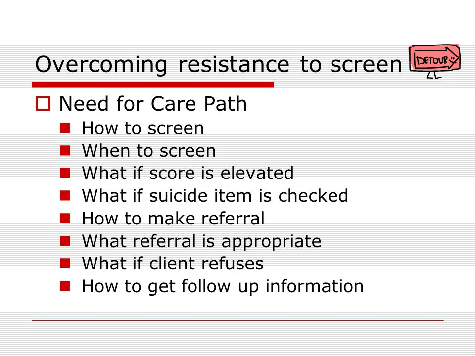 Overcoming resistance to screen  Need for Care Path How to screen When to screen What if score is elevated What if suicide item is checked How to make referral What referral is appropriate What if client refuses How to get follow up information