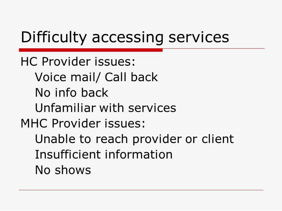 Difficulty accessing services HC Provider issues: Voice mail/ Call back No info back Unfamiliar with services MHC Provider issues: Unable to reach provider or client Insufficient information No shows