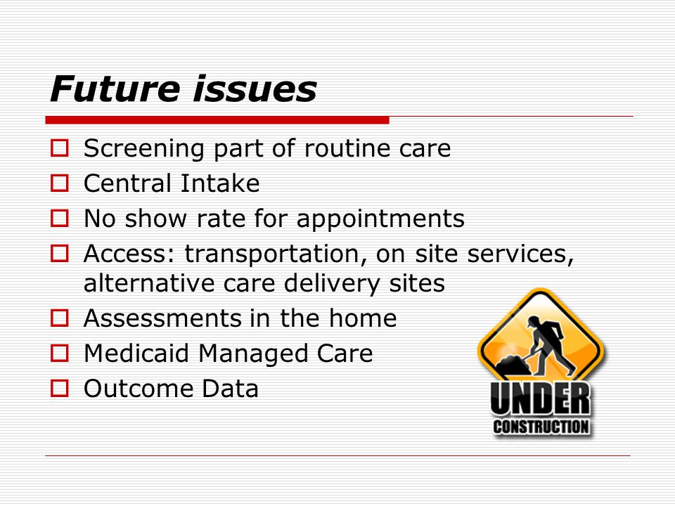 Future issues  Screening part of routine care  Central Intake  No show rate for appointments  Access: transportation, on site services, alternative care delivery sites  Assessments in the home  Medicaid Managed Care  Outcome Data