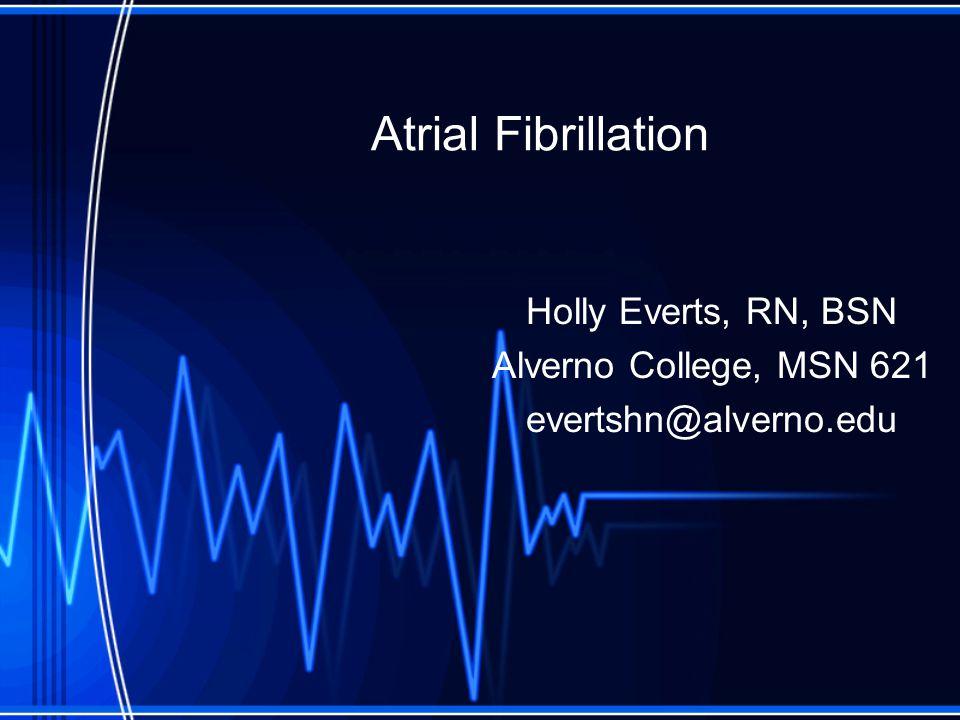 Atrial Fibrillation Holly Everts, RN, BSN Alverno College, MSN 621 evertshn@alverno.edu