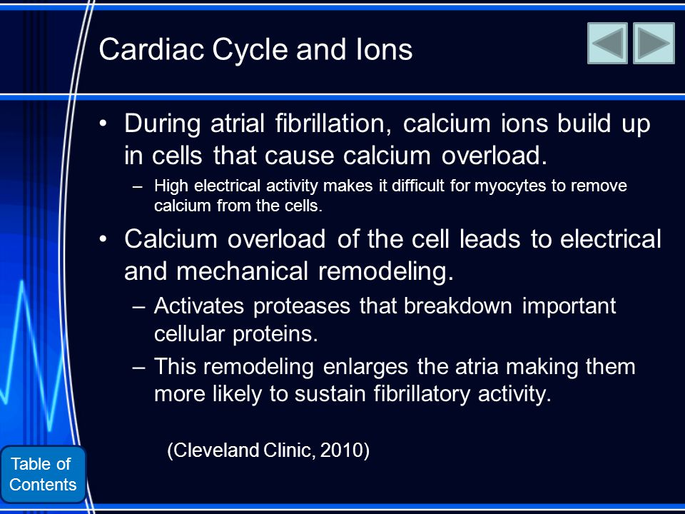 Table of Contents Cardiac Cycle and Ions During atrial fibrillation, calcium ions build up in cells that cause calcium overload.