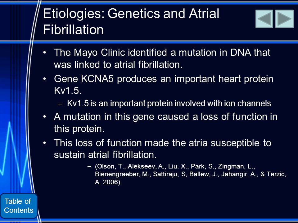Table of Contents Etiologies: Genetics and Atrial Fibrillation The Mayo Clinic identified a mutation in DNA that was linked to atrial fibrillation.
