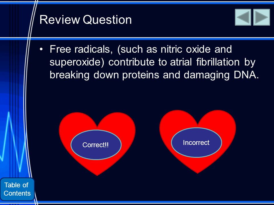 Table of Contents Review Question Free radicals, (such as nitric oxide and superoxide) contribute to atrial fibrillation by breaking down proteins and damaging DNA.