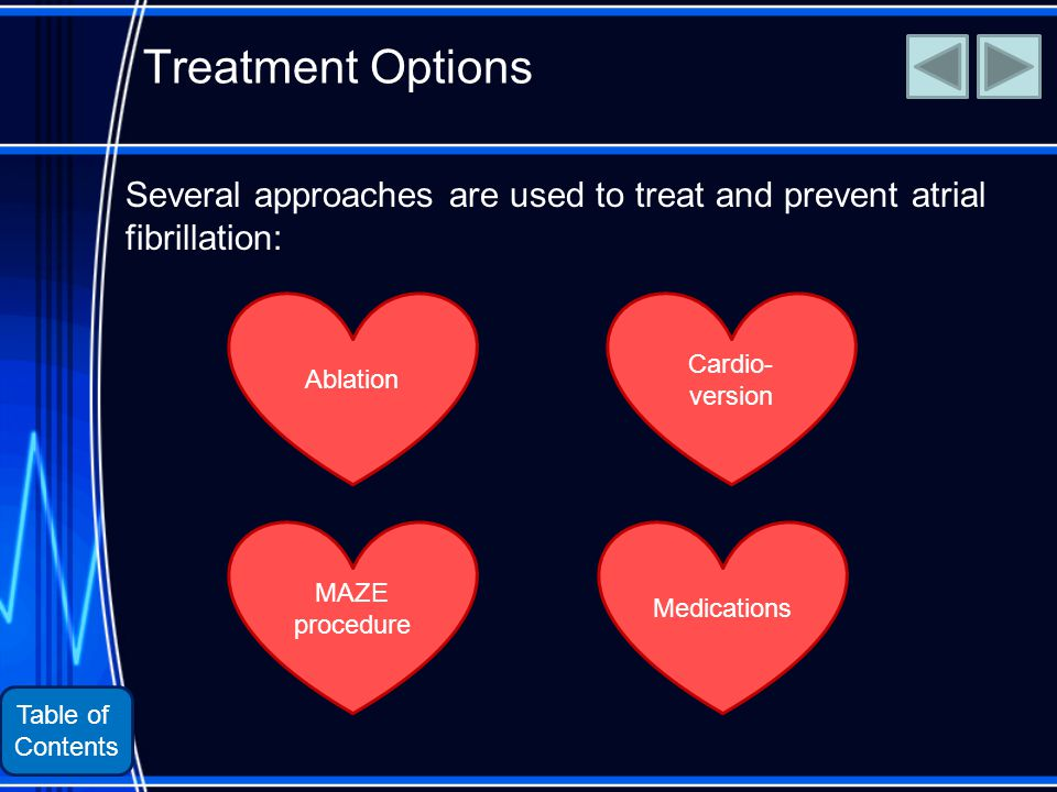 Table of Contents Treatment Options Several approaches are used to treat and prevent atrial fibrillation: Medications MAZE procedure Ablation Cardio- version