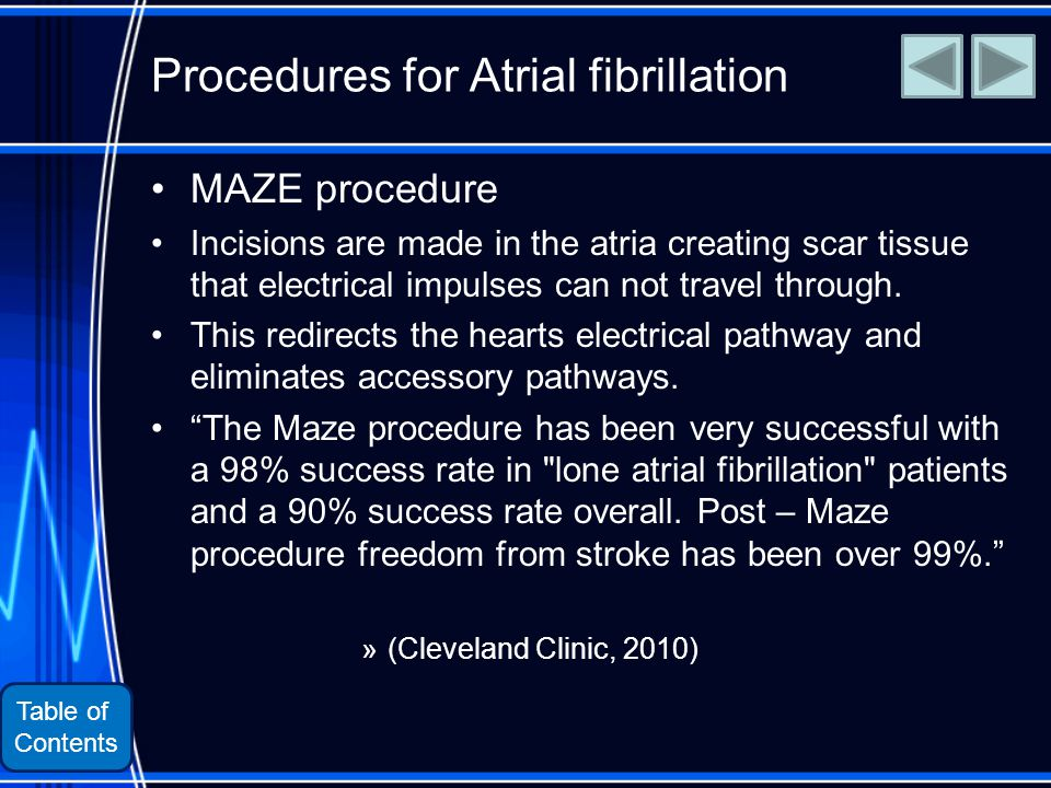 Table of Contents Procedures for Atrial fibrillation MAZE procedure Incisions are made in the atria creating scar tissue that electrical impulses can not travel through.