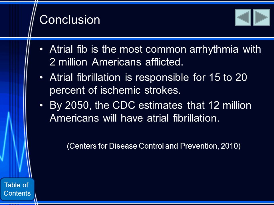 Table of Contents Conclusion Atrial fib is the most common arrhythmia with 2 million Americans afflicted.