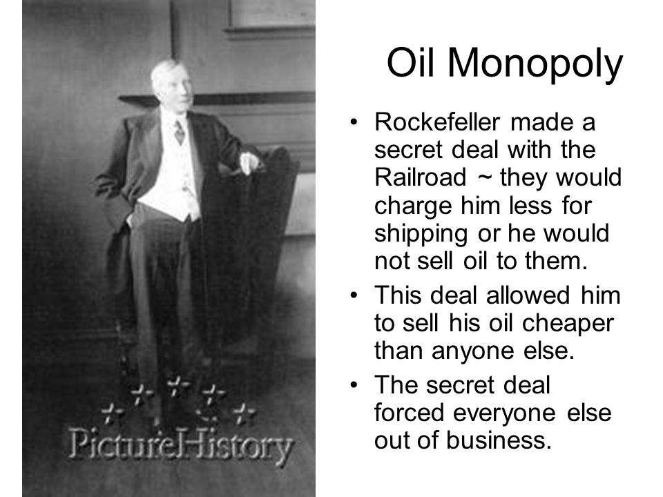 Oil Monopoly Rockefeller made a secret deal with the Railroad ~ they would charge him less for shipping or he would not sell oil to them.