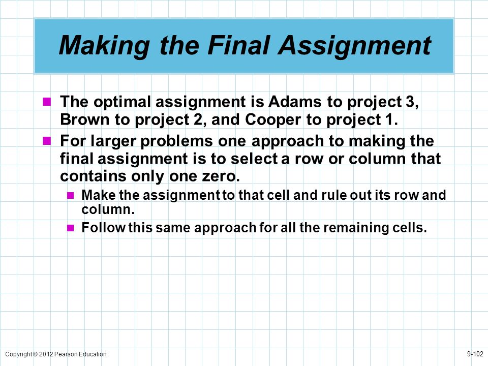 Copyright © 2012 Pearson Education 9-102 Making the Final Assignment The optimal assignment is Adams to project 3, Brown to project 2, and Cooper to p