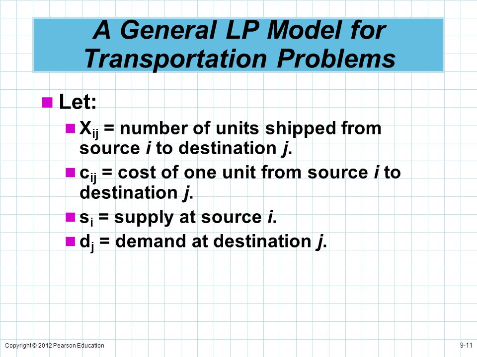 Copyright © 2012 Pearson Education 9-11 A General LP Model for Transportation Problems Let: X ij = number of units shipped from source i to destinatio