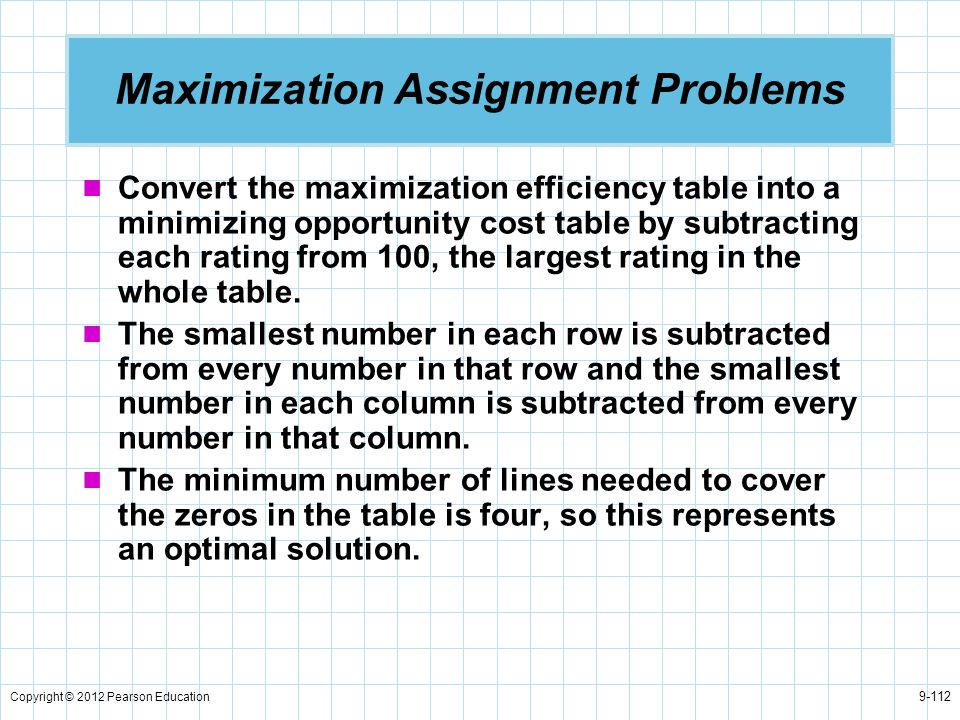 Copyright © 2012 Pearson Education 9-112 Maximization Assignment Problems Convert the maximization efficiency table into a minimizing opportunity cost