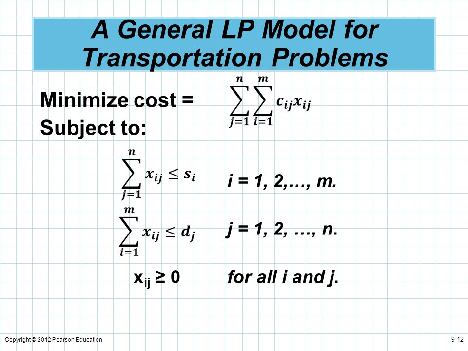 Copyright © 2012 Pearson Education 9-12 A General LP Model for Transportation Problems Minimize cost = Subject to: i = 1, 2,…, m. j = 1, 2, …, n. x ij