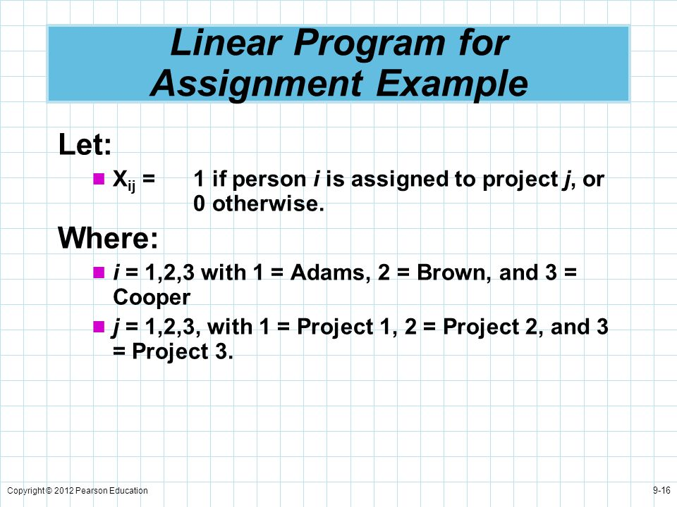 Copyright © 2012 Pearson Education 9-16 Linear Program for Assignment Example Let: X ij = 1 if person i is assigned to project j, or 0 otherwise. Wher