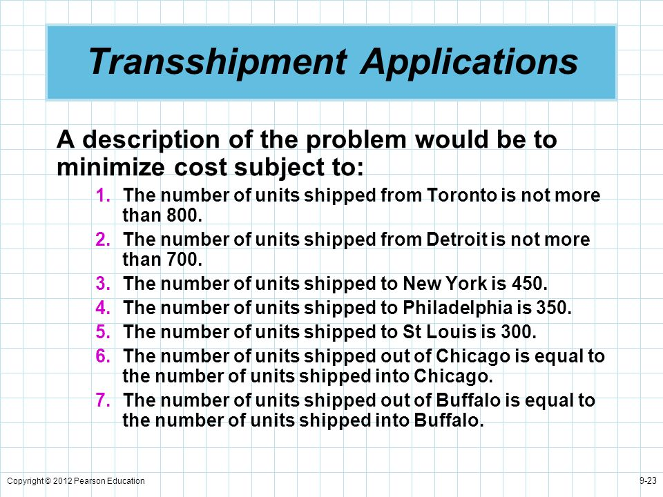 Copyright © 2012 Pearson Education 9-23 Transshipment Applications A description of the problem would be to minimize cost subject to: 1.The number of