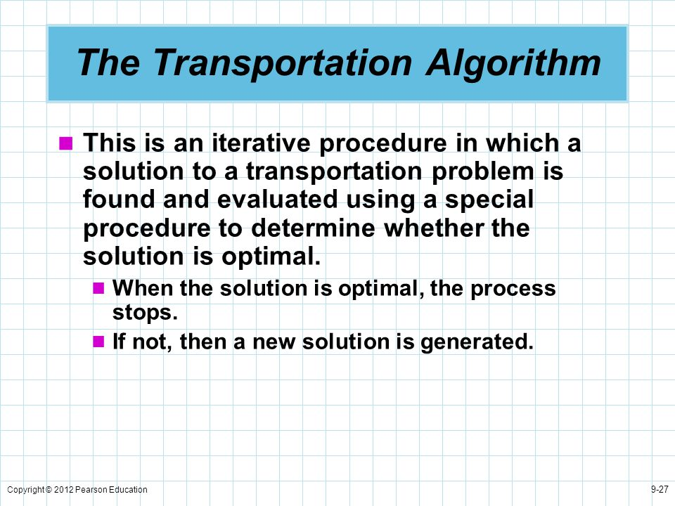 Copyright © 2012 Pearson Education 9-27 The Transportation Algorithm This is an iterative procedure in which a solution to a transportation problem is