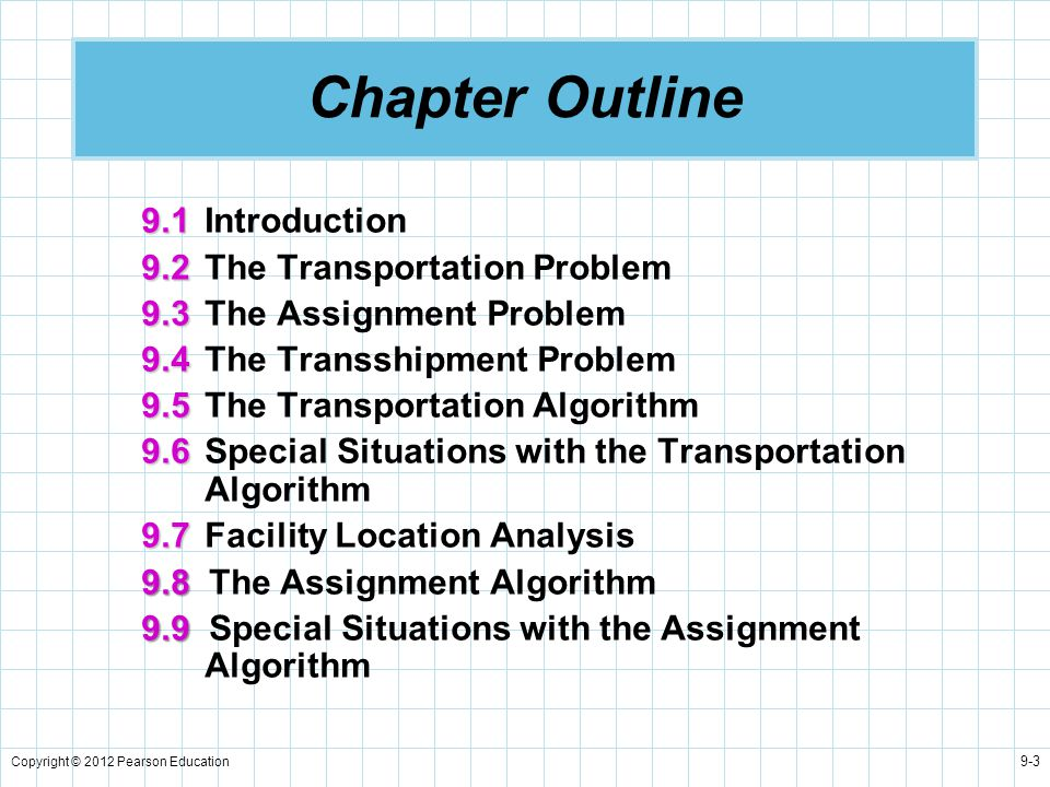 Copyright © 2012 Pearson Education 9-3 Chapter Outline 9.1 9.1Introduction 9.2 9.2The Transportation Problem 9.3 9.3The Assignment Problem 9.4 9.4The