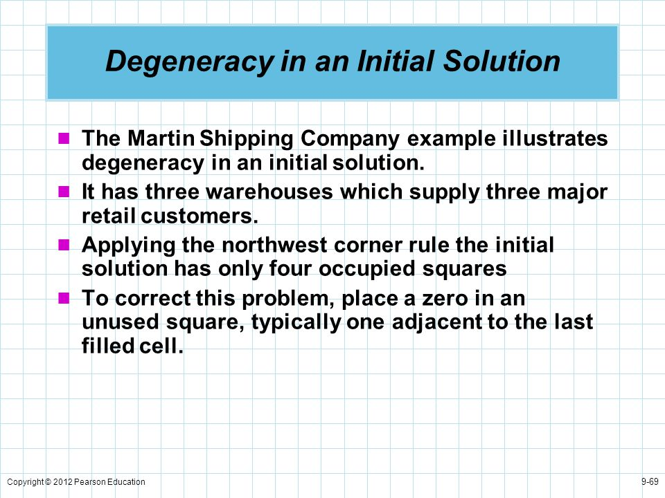 Copyright © 2012 Pearson Education 9-69 Degeneracy in an Initial Solution The Martin Shipping Company example illustrates degeneracy in an initial sol