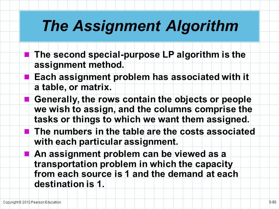 Copyright © 2012 Pearson Education 9-86 The Assignment Algorithm The second special-purpose LP algorithm is the assignment method. Each assignment pro