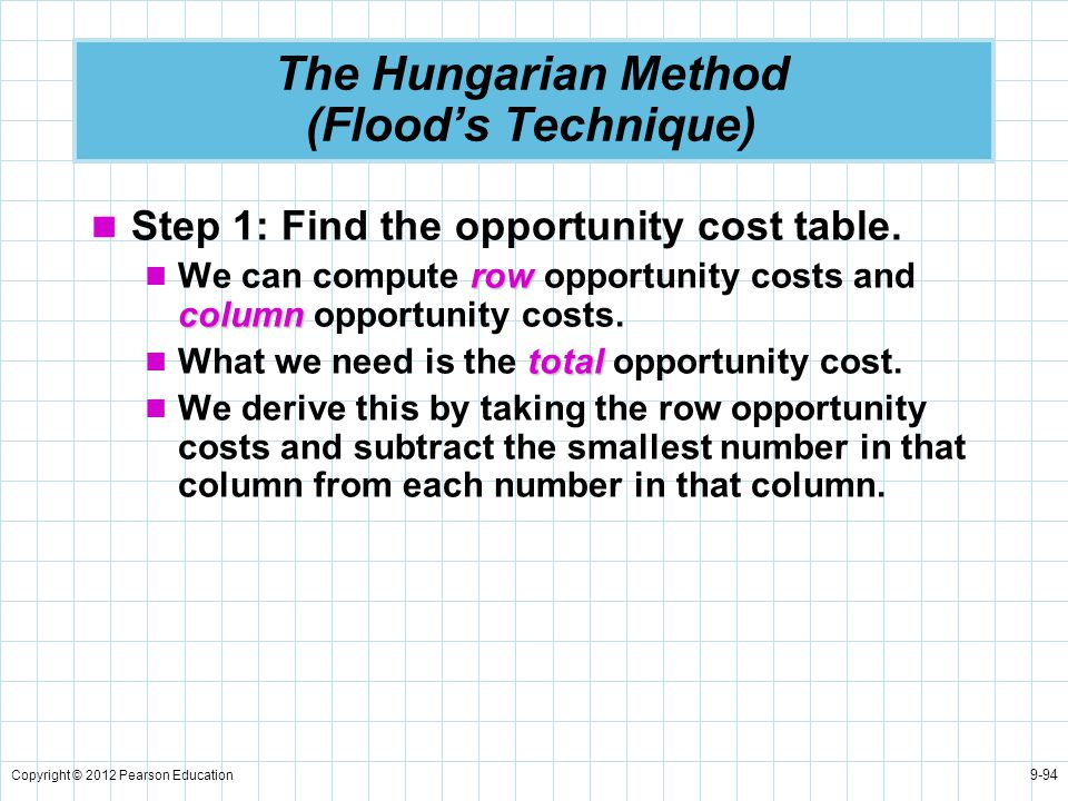 Copyright © 2012 Pearson Education 9-94 The Hungarian Method (Flood's Technique) Step 1: Find the opportunity cost table. row column We can compute ro