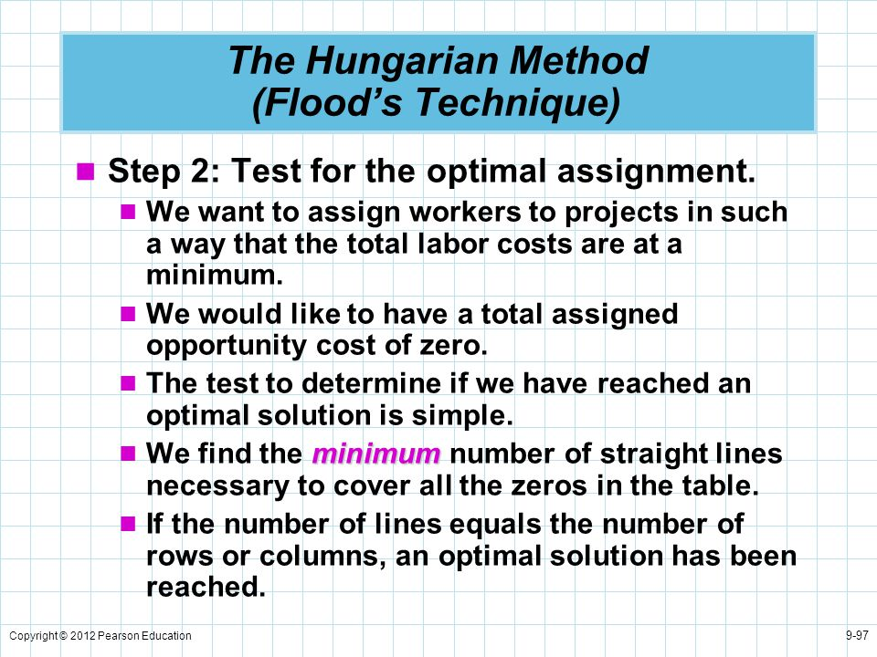 Copyright © 2012 Pearson Education 9-97 The Hungarian Method (Flood's Technique) Step 2: Test for the optimal assignment. We want to assign workers to