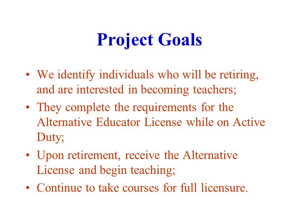 Project Goals We identify individuals who will be retiring, and are interested in becoming teachers; They complete the requirements for the Alternative Educator License while on Active Duty; Upon retirement, receive the Alternative License and begin teaching; Continue to take courses for full licensure.