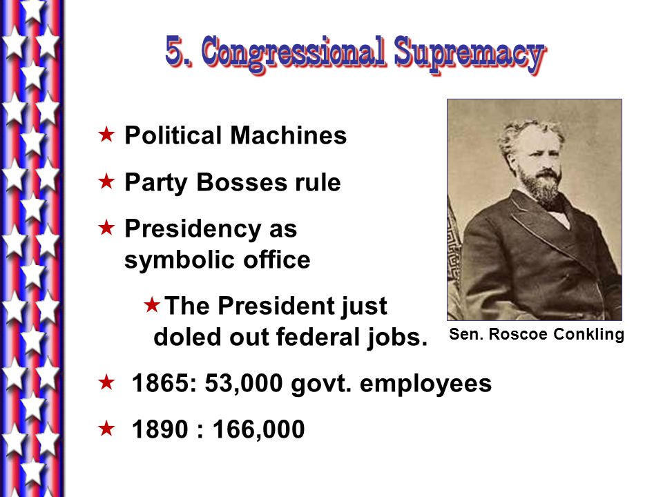 5. Congressional Supremacy  Political Machines  Party Bosses rule  Presidency as symbolic office  The President just doled out federal jobs.  186