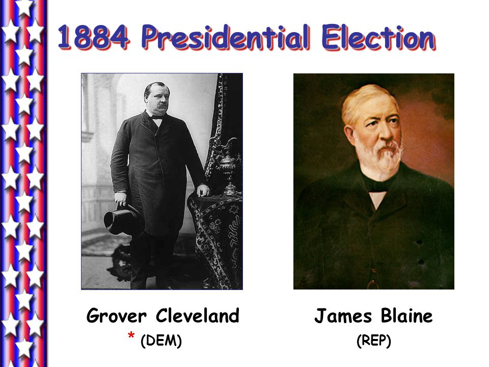 1884 Presidential Election Grover Cleveland James Blaine * (DEM) (REP)