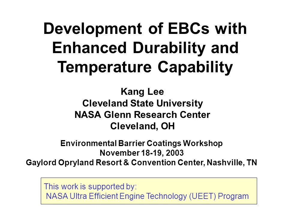 Development of EBCs with Enhanced Durability and Temperature Capability Environmental Barrier Coatings Workshop November 18-19, 2003 Gaylord Opryland Resort & Convention Center, Nashville, TN Kang Lee Cleveland State University NASA Glenn Research Center Cleveland, OH This work is supported by: NASA Ultra Efficient Engine Technology (UEET) Program