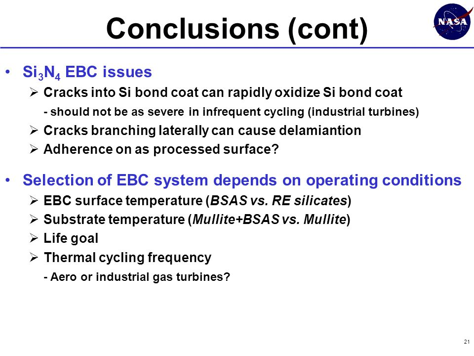 21 Conclusions (cont) Si 3 N 4 EBC issues  Cracks into Si bond coat can rapidly oxidize Si bond coat - should not be as severe in infrequent cycling (industrial turbines)  Cracks branching laterally can cause delamiantion  Adherence on as processed surface.