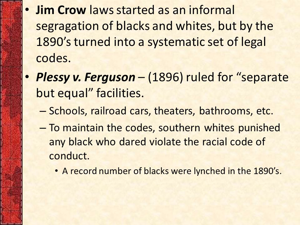 Jim Crow laws started as an informal segragation of blacks and whites, but by the 1890's turned into a systematic set of legal codes.