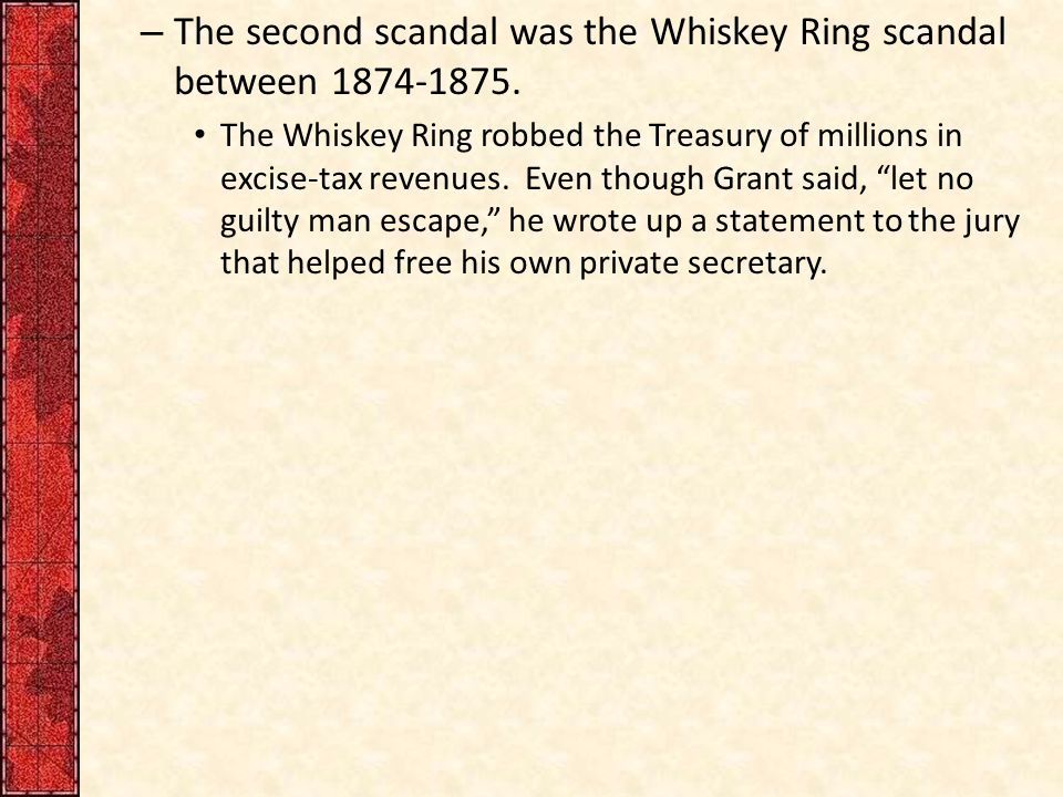 – The second scandal was the Whiskey Ring scandal between 1874-1875.