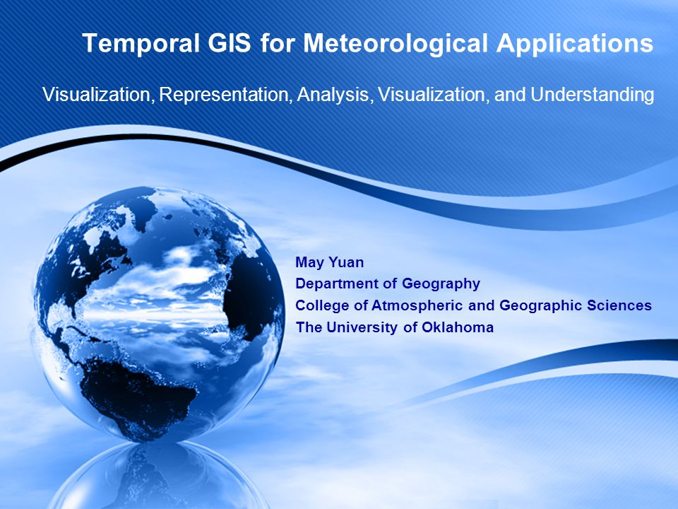 Temporal GIS for Meteorological Applications Visualization, Representation, Analysis, Visualization, and Understanding May Yuan Department of Geography College of Atmospheric and Geographic Sciences The University of Oklahoma