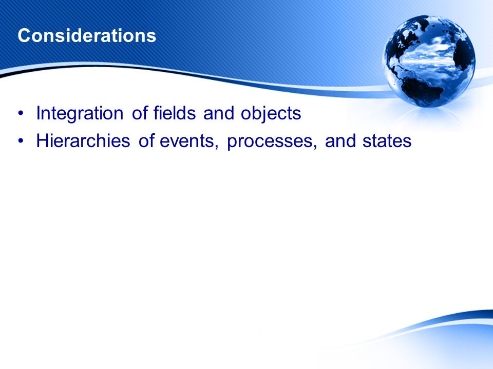 Considerations Integration of fields and objects Hierarchies of events, processes, and states
