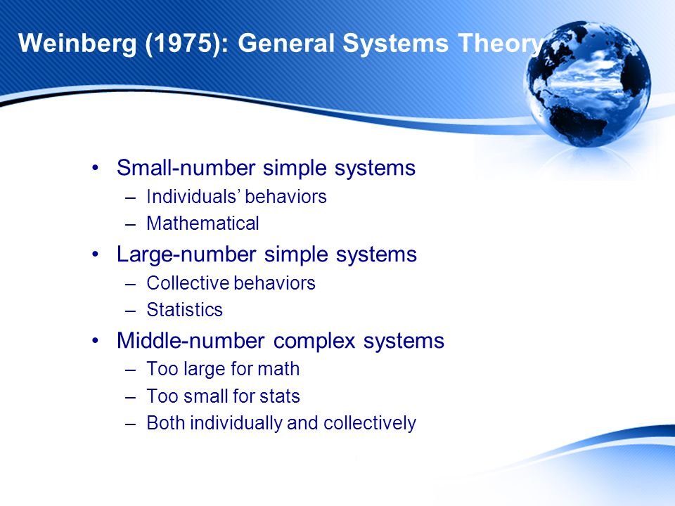 Weinberg (1975): General Systems Theory Small-number simple systems –Individuals' behaviors –Mathematical Large-number simple systems –Collective behaviors –Statistics Middle-number complex systems –Too large for math –Too small for stats –Both individually and collectively