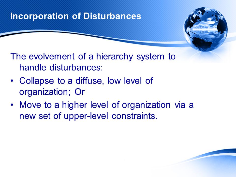 Incorporation of Disturbances The evolvement of a hierarchy system to handle disturbances: Collapse to a diffuse, low level of organization; Or Move to a higher level of organization via a new set of upper-level constraints.