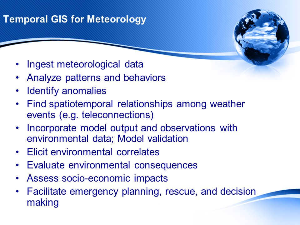Temporal GIS for Meteorology Ingest meteorological data Analyze patterns and behaviors Identify anomalies Find spatiotemporal relationships among weather events (e.g.