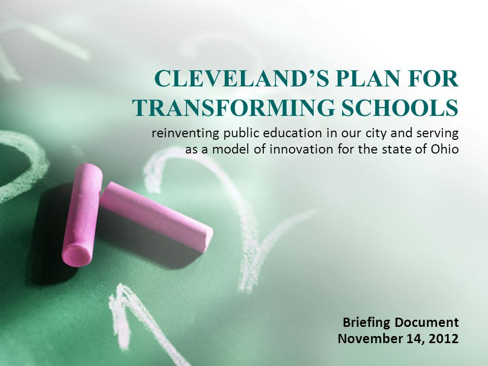 CLEVELAND'S PLAN FOR TRANSFORMING SCHOOLS Briefing Document November 14, 2012 reinventing public education in our city and serving as a model of innovation for the state of Ohio