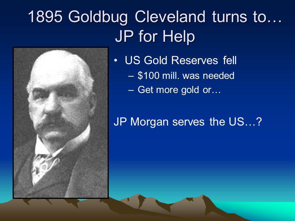 1895 Goldbug Cleveland turns to… JP for Help US Gold Reserves fell –$100 mill.