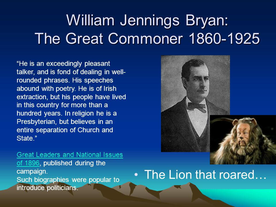 William Jennings Bryan: The Great Commoner 1860-1925 The Lion that roared… He is an exceedingly pleasant talker, and is fond of dealing in well- rounded phrases.
