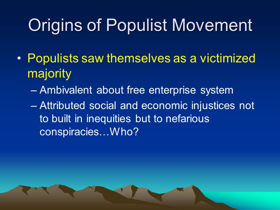 Origins of Populist Movement Populists saw themselves as a victimized majority –Ambivalent about free enterprise system –Attributed social and economic injustices not to built in inequities but to nefarious conspiracies…Who