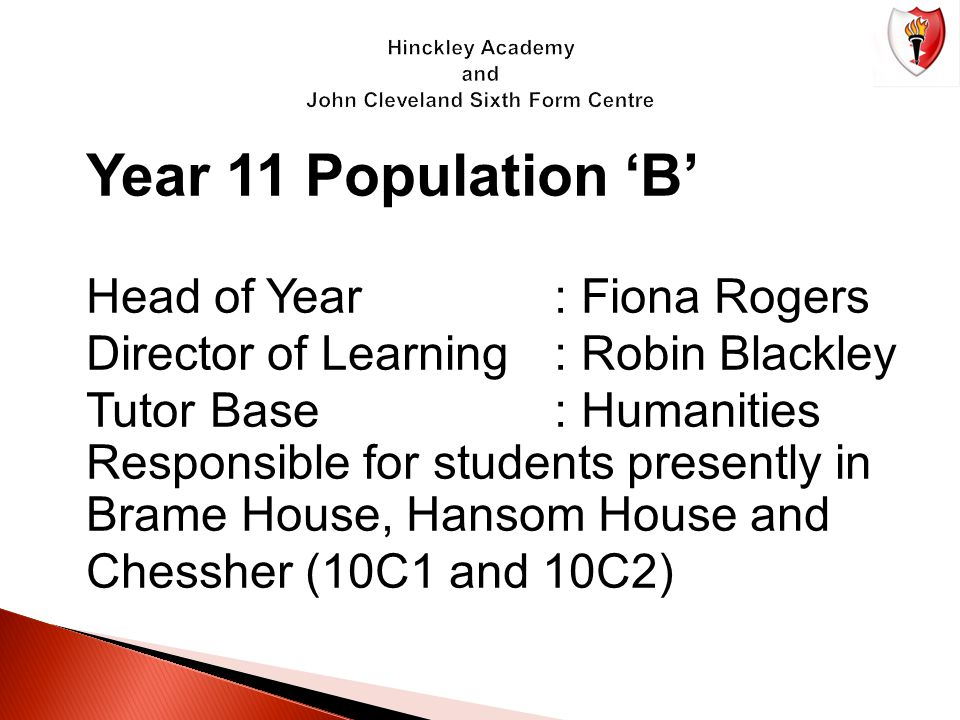 Year 11 Population 'B' Head of Year: Fiona Rogers Director of Learning: Robin Blackley Tutor Base: Humanities Responsible for students presently in Br