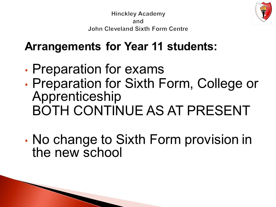 Arrangements for Year 11 students: Preparation for exams Preparation for Sixth Form, College or Apprenticeship BOTH CONTINUE AS AT PRESENT No change to Sixth Form provision in the new school