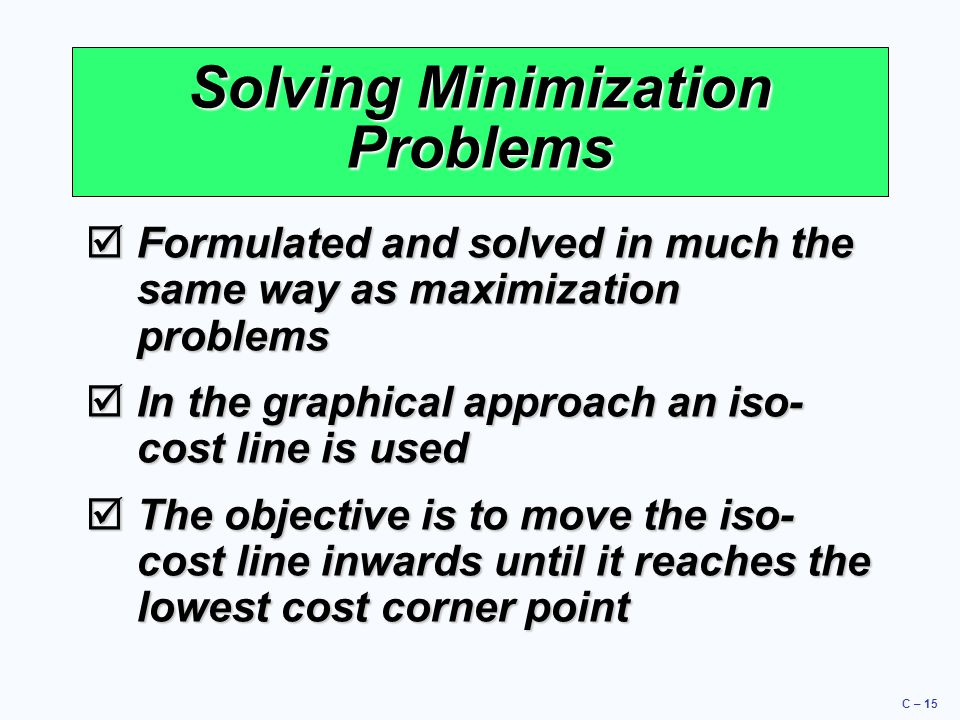 C – 15 Solving Minimization Problems  Formulated and solved in much the same way as maximization problems  In the graphical approach an iso- cost li