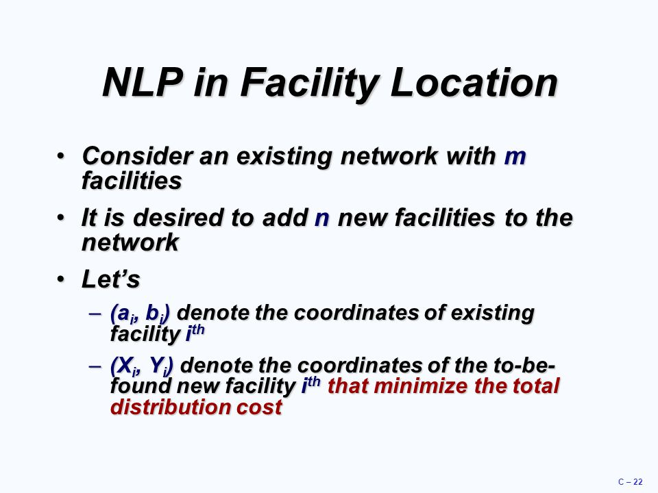 C – 22 NLP in Facility Location Consider an existing network with m facilitiesConsider an existing network with m facilities It is desired to add n ne