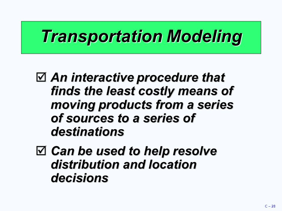 C – 28 Transportation Modeling  An interactive procedure that finds the least costly means of moving products from a series of sources to a series of destinations  Can be used to help resolve distribution and location decisions