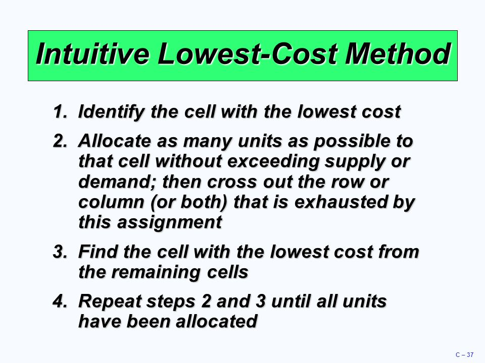 C – 37 Intuitive Lowest-Cost Method 1.Identify the cell with the lowest cost 2.Allocate as many units as possible to that cell without exceeding supply or demand; then cross out the row or column (or both) that is exhausted by this assignment 3.Find the cell with the lowest cost from the remaining cells 4.Repeat steps 2 and 3 until all units have been allocated