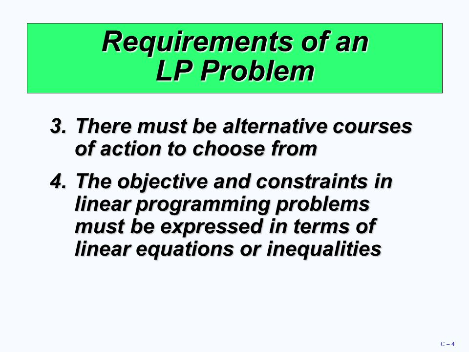 C – 4 Requirements of an LP Problem 3.There must be alternative courses of action to choose from 4.The objective and constraints in linear programming